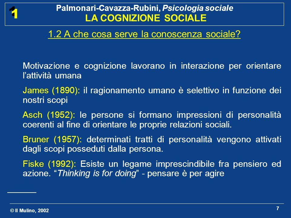 © Il Mulino, 2002 Palmonari-Cavazza-Rubini, Psicologia sociale LA COGNIZIONE SOCIALE 1 1 8 1.3 Fattori cognitivi e fattori sociali nella cognizione sociale La cognizione sociale ha un carattere interpersonale, intersoggettivo e riflessivo (Higgins, 2000); enfatizza il livello cognitivo di analisi in psicologia sociale Concerne linfluenza reciproca di variabili sociali e cognitive: Cognizione della psicologia sociale: comprensione dei processi cognitivi che affrontano oggetti di conoscenza di natura sociale Esempio: studi sullattribuzione causale Psicologia sociale della cognizione: comprensione degli effetti dello stare insieme ad altre persone sulla vita mentale Esempio: studi sul confronto sociale