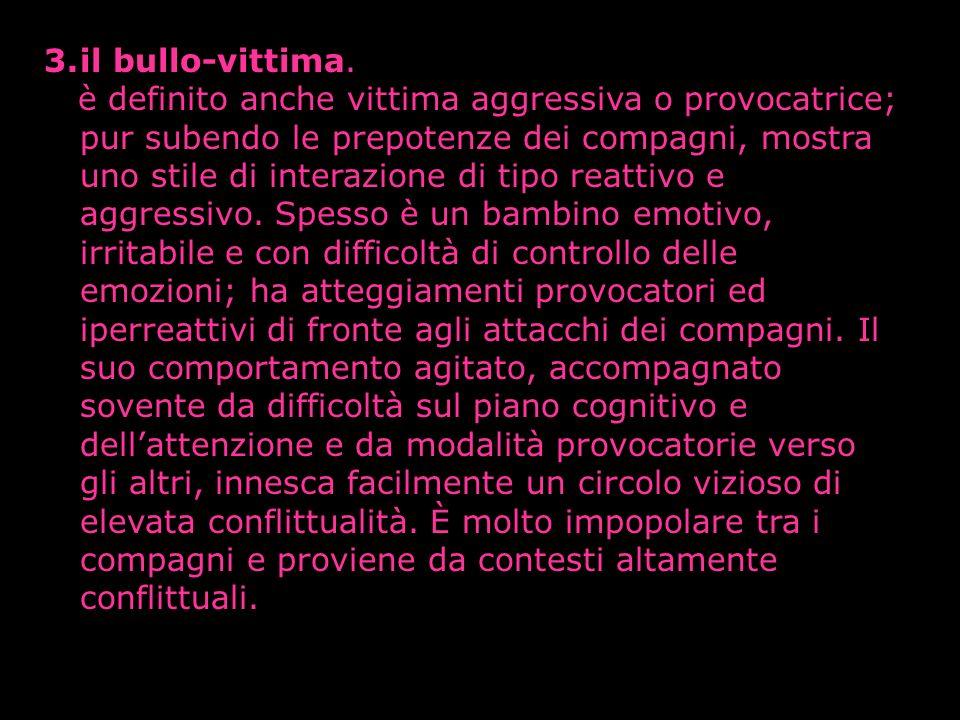 3.il bullo-vittima. è definito anche vittima aggressiva o provocatrice; pur subendo le prepotenze dei compagni, mostra uno stile di interazione di tip