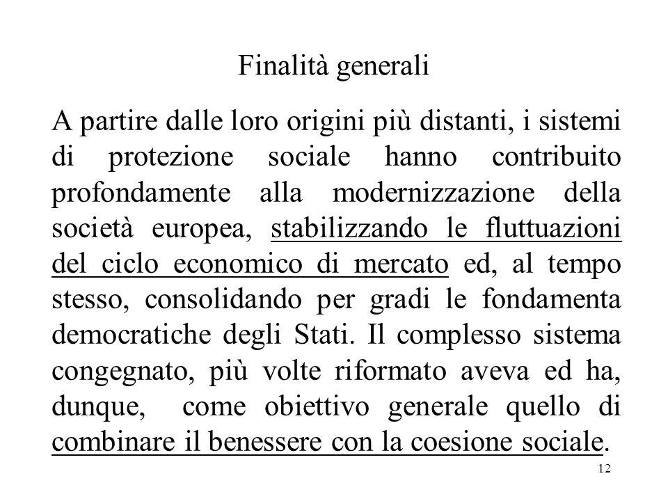 12 Finalità generali A partire dalle loro origini più distanti, i sistemi di protezione sociale hanno contribuito profondamente alla modernizzazione della società europea, stabilizzando le fluttuazioni del ciclo economico di mercato ed, al tempo stesso, consolidando per gradi le fondamenta democratiche degli Stati.