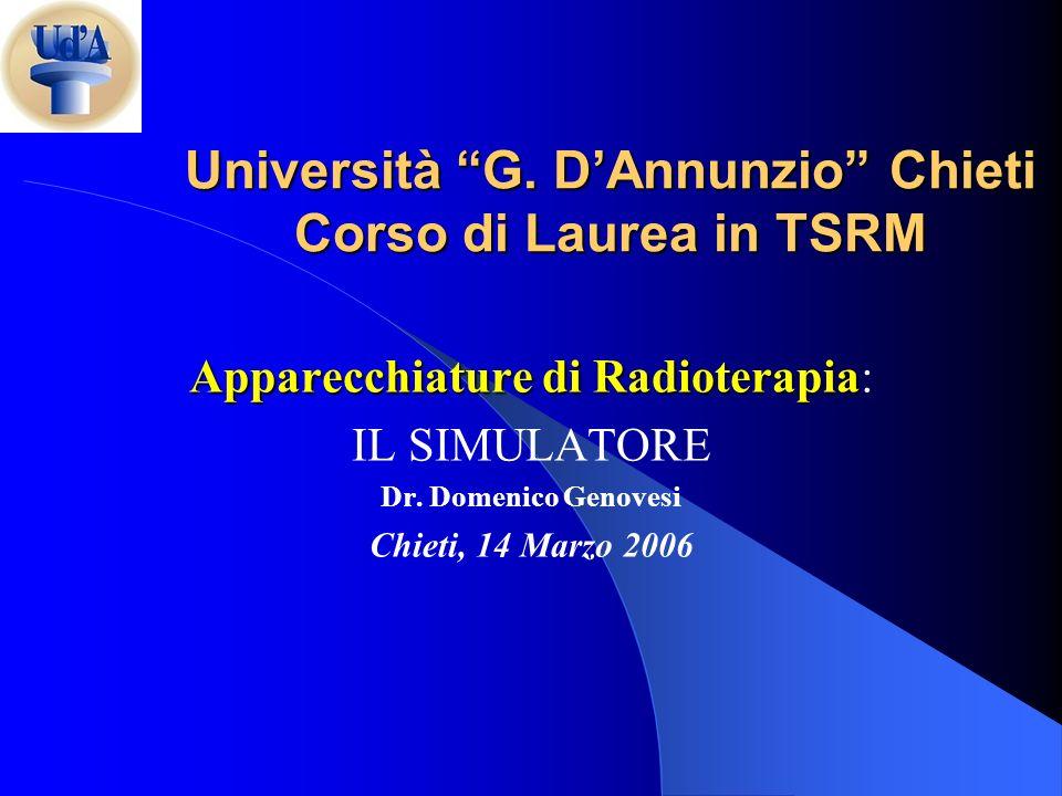 Università G. DAnnunzio Chieti Corso di Laurea in TSRM Apparecchiature di Radioterapia Apparecchiature di Radioterapia: IL SIMULATORE Dr. Domenico Gen