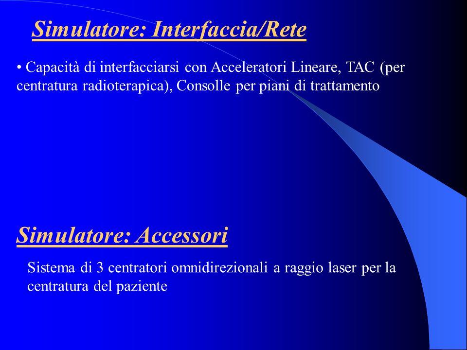 Simulatore: Interfaccia/Rete Capacità di interfacciarsi con Acceleratori Lineare, TAC (per centratura radioterapica), Consolle per piani di trattament