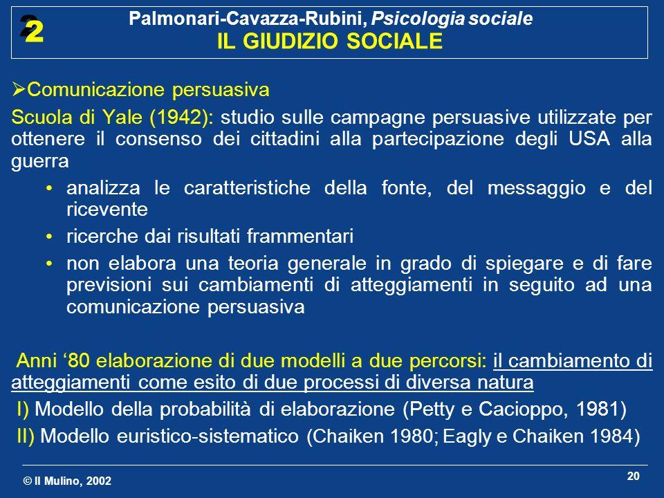 © Il Mulino, 2002 Palmonari-Cavazza-Rubini, Psicologia sociale IL GIUDIZIO SOCIALE 2 2 20 Comunicazione persuasiva Scuola di Yale (1942): studio sulle