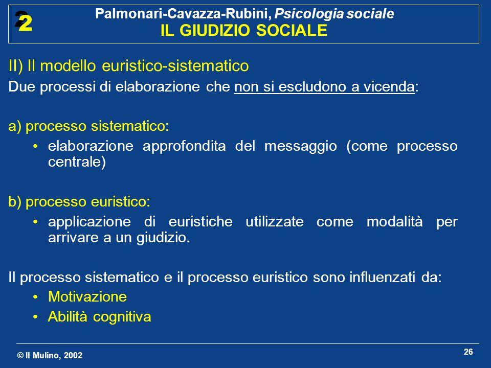 © Il Mulino, 2002 Palmonari-Cavazza-Rubini, Psicologia sociale IL GIUDIZIO SOCIALE 2 2 26 II) Il modello euristico-sistematico Due processi di elabora