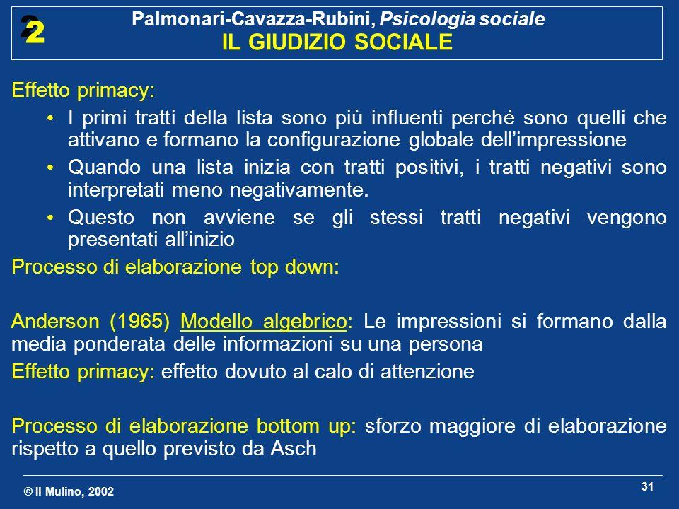 © Il Mulino, 2002 Palmonari-Cavazza-Rubini, Psicologia sociale IL GIUDIZIO SOCIALE 2 2 31 Effetto primacy: I primi tratti della lista sono più influen