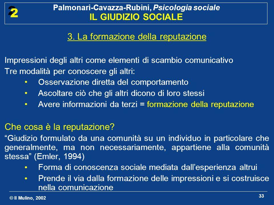 © Il Mulino, 2002 Palmonari-Cavazza-Rubini, Psicologia sociale IL GIUDIZIO SOCIALE 2 2 33 3. La formazione della reputazione Impressioni degli altri c
