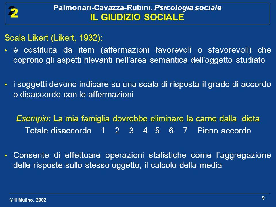 © Il Mulino, 2002 Palmonari-Cavazza-Rubini, Psicologia sociale IL GIUDIZIO SOCIALE 2 2 9 Scala Likert (Likert, 1932): è costituita da item (affermazio