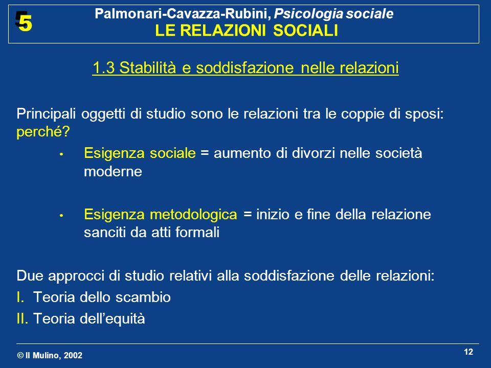 © Il Mulino, 2002 Palmonari-Cavazza-Rubini, Psicologia sociale LE RELAZIONI SOCIALI 5 5 12 1.3 Stabilità e soddisfazione nelle relazioni Principali oggetti di studio sono le relazioni tra le coppie di sposi: perché.