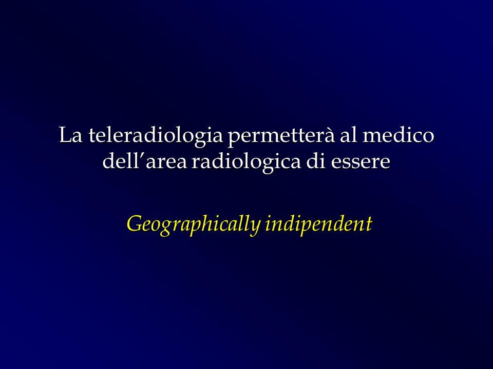 La teleradiologia permetterà al medico dellarea radiologica di essere Geographically indipendent Geographically indipendent