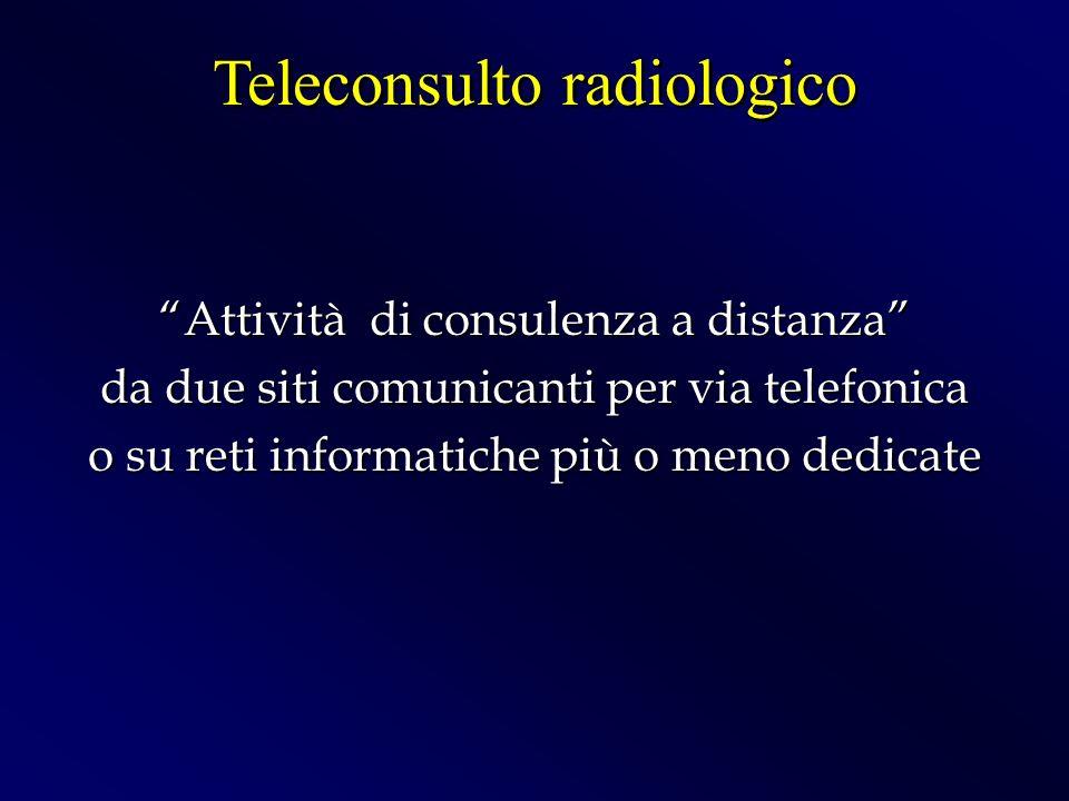 Attività di consulenza a distanza da due siti comunicanti per via telefonica o su reti informatiche più o meno dedicate Teleconsulto radiologico
