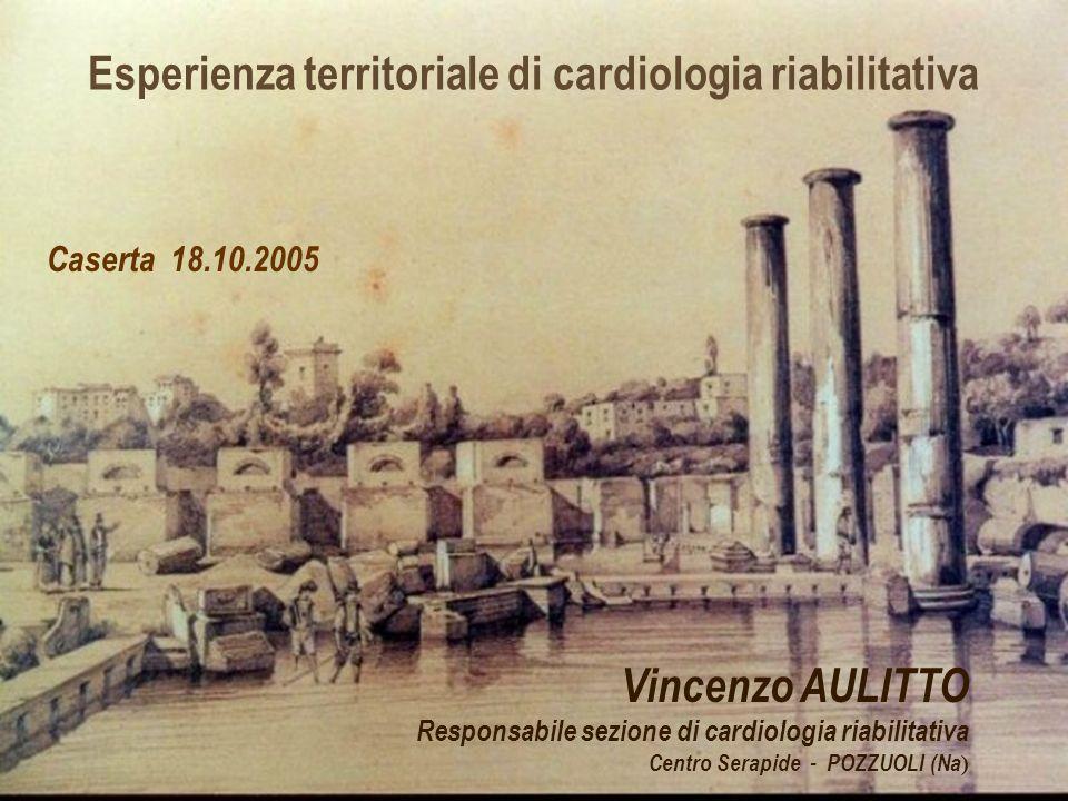 Esperienza territoriale di cardiologia riabilitativa Vincenzo AULITTO Responsabile sezione di cardiologia riabilitativa Centro Serapide - POZZUOLI (Na ) Caserta 18.10.2005