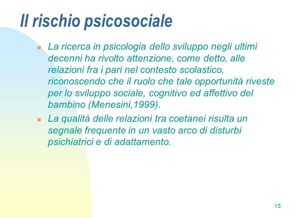 15 Il rischio psicosociale La ricerca in psicologia dello sviluppo negli ultimi decenni ha rivolto attenzione, come detto, alle relazioni fra i pari n