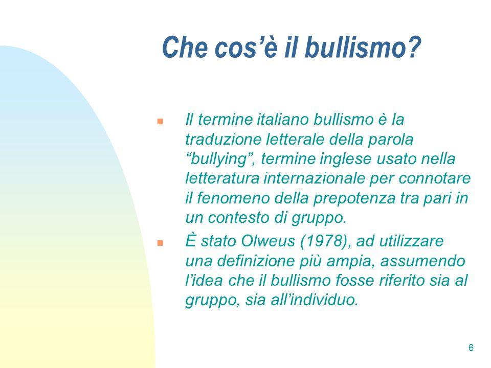 6 Che cosè il bullismo? Il termine italiano bullismo è la traduzione letterale della parola bullying, termine inglese usato nella letteratura internaz