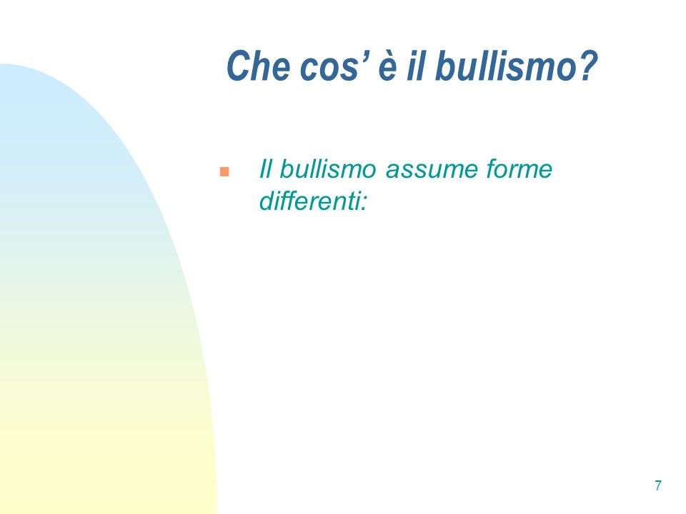 7 Che cos è il bullismo? Il bullismo assume forme differenti: