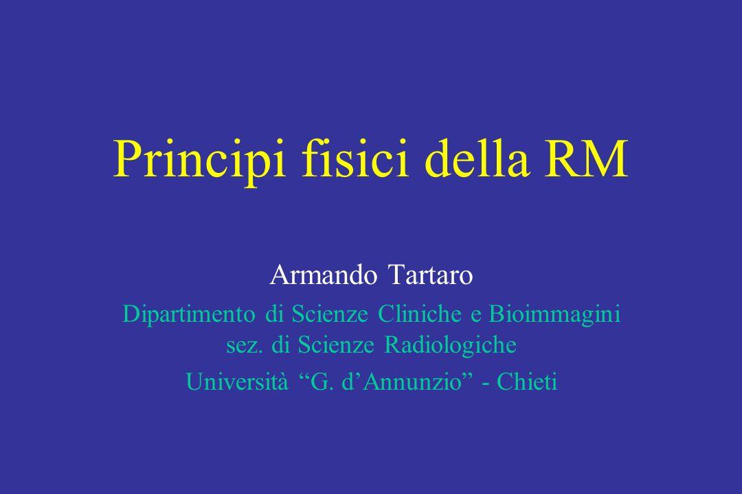 Principi fisici della RM Armando Tartaro Dipartimento di Scienze Cliniche e Bioimmagini sez. di Scienze Radiologiche Università G. dAnnunzio - Chieti