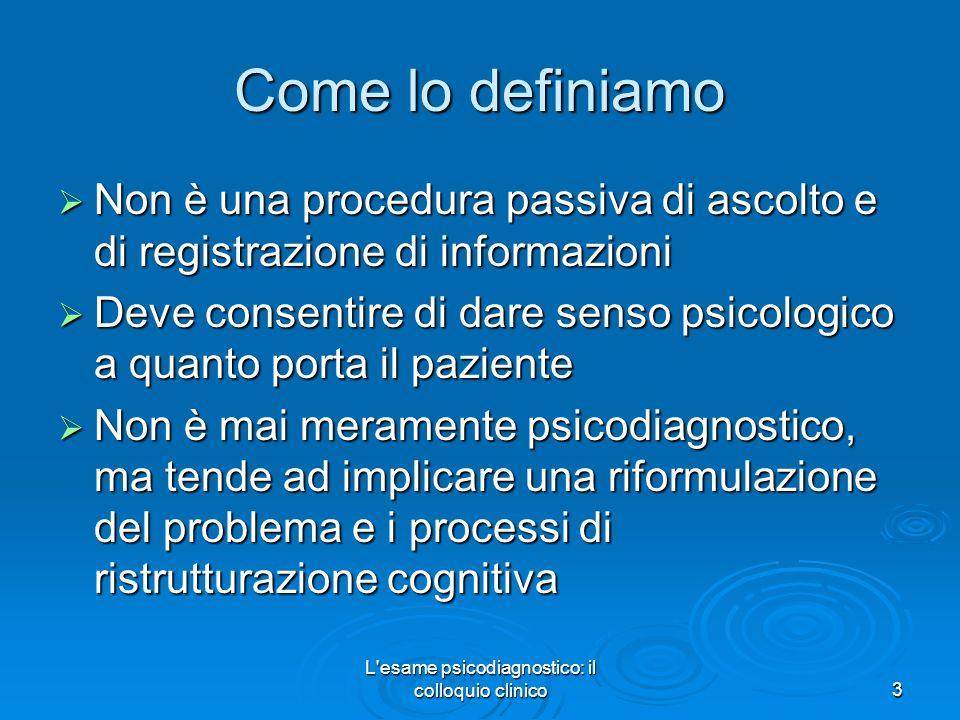 L'esame psicodiagnostico: il colloquio clinico3 Come lo definiamo Non è una procedura passiva di ascolto e di registrazione di informazioni Non è una