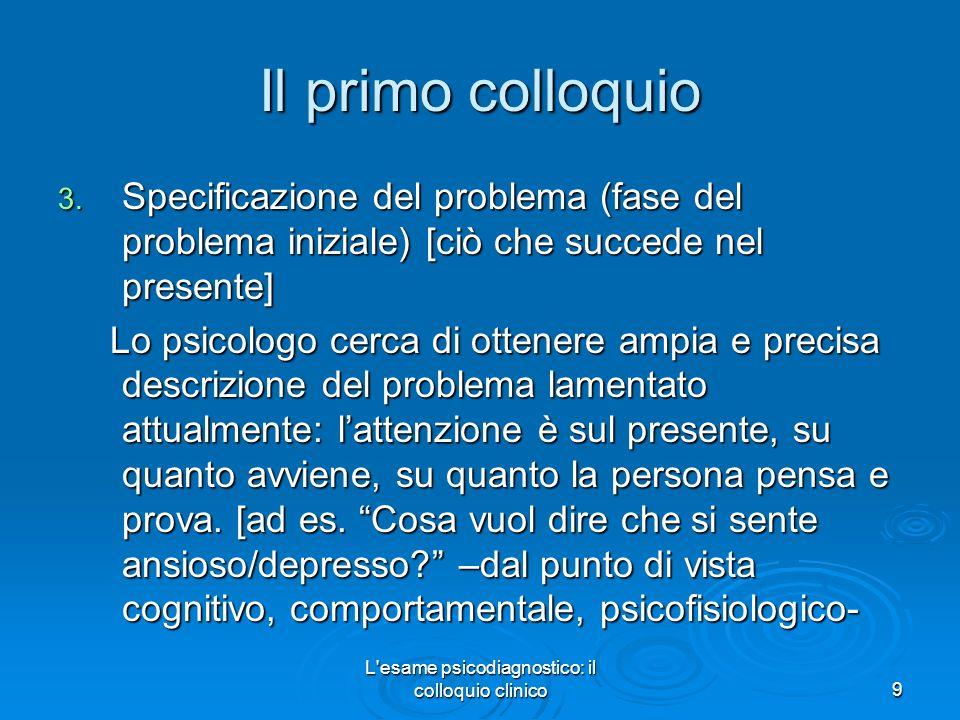 L'esame psicodiagnostico: il colloquio clinico9 Il primo colloquio 3. Specificazione del problema (fase del problema iniziale) [ciò che succede nel pr