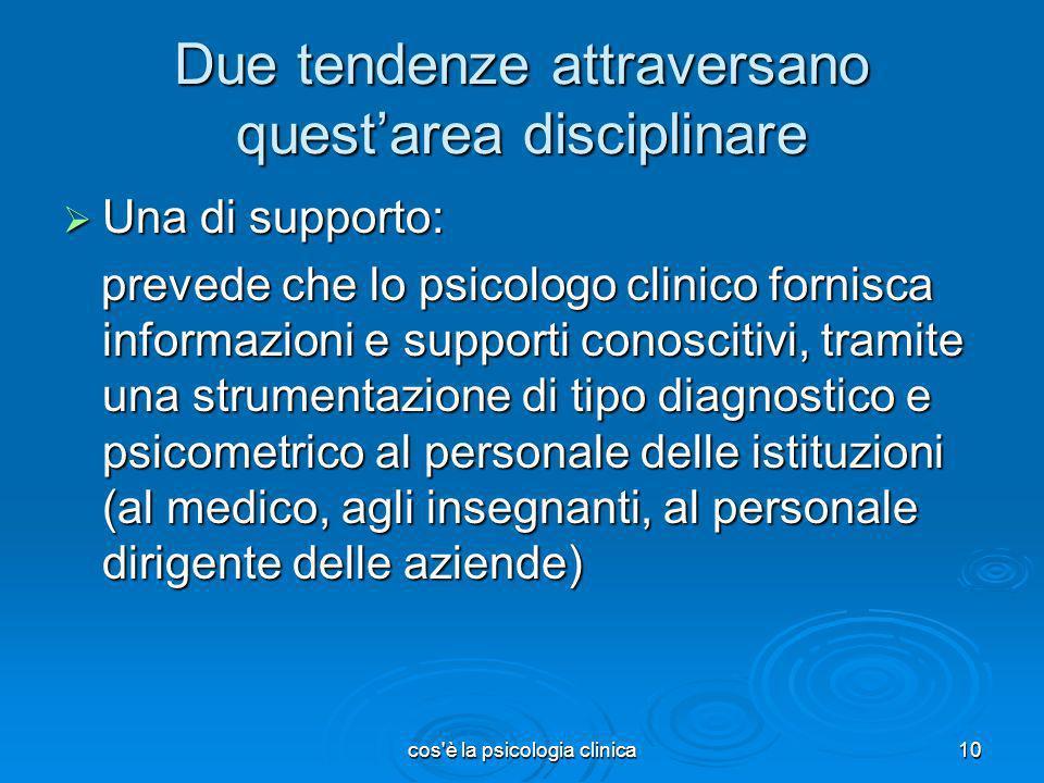 cos'è la psicologia clinica10 Due tendenze attraversano questarea disciplinare Una di supporto: Una di supporto: prevede che lo psicologo clinico forn