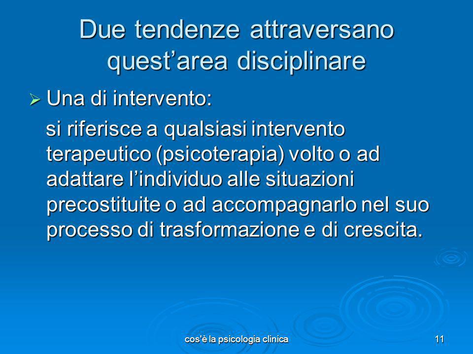 cos'è la psicologia clinica11 Due tendenze attraversano questarea disciplinare Una di intervento: Una di intervento: si riferisce a qualsiasi interven