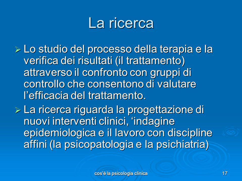 cos'è la psicologia clinica17 La ricerca Lo studio del processo della terapia e la verifica dei risultati (il trattamento) attraverso il confronto con