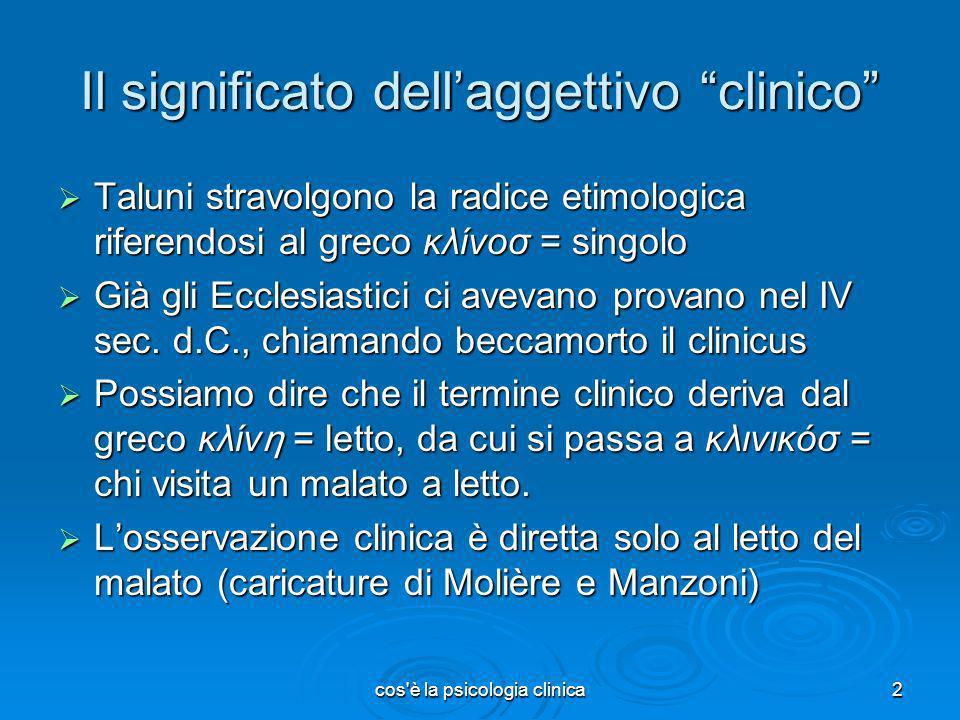 cos'è la psicologia clinica2 Il significato dellaggettivo clinico Taluni stravolgono la radice etimologica riferendosi al greco κλίνοσ = singolo Talun
