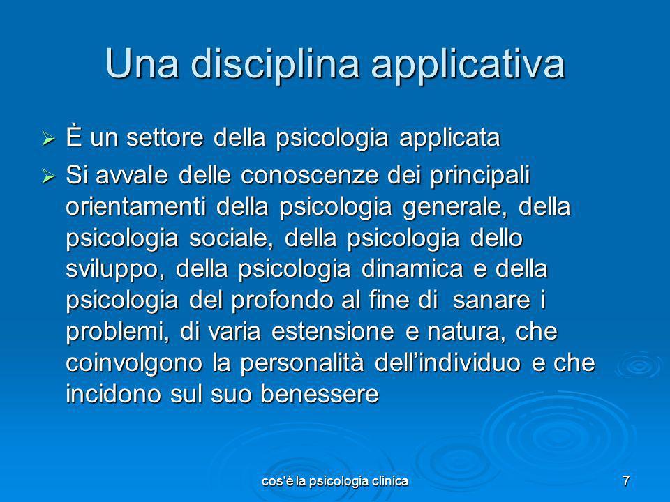 cos'è la psicologia clinica7 Una disciplina applicativa È un settore della psicologia applicata È un settore della psicologia applicata Si avvale dell