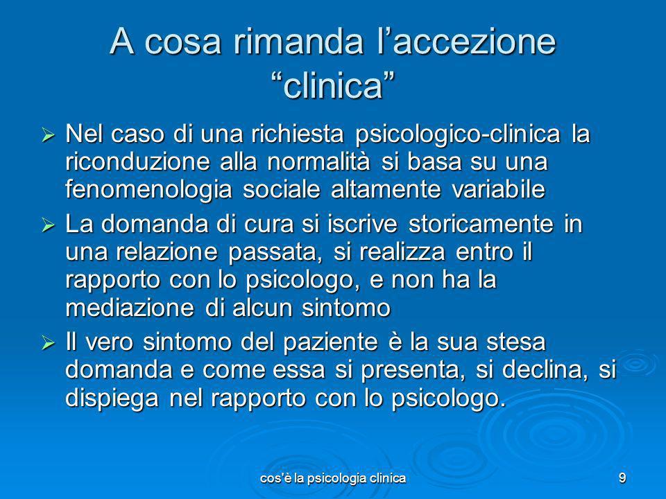 cos'è la psicologia clinica9 A cosa rimanda laccezione clinica Nel caso di una richiesta psicologico-clinica la riconduzione alla normalità si basa su