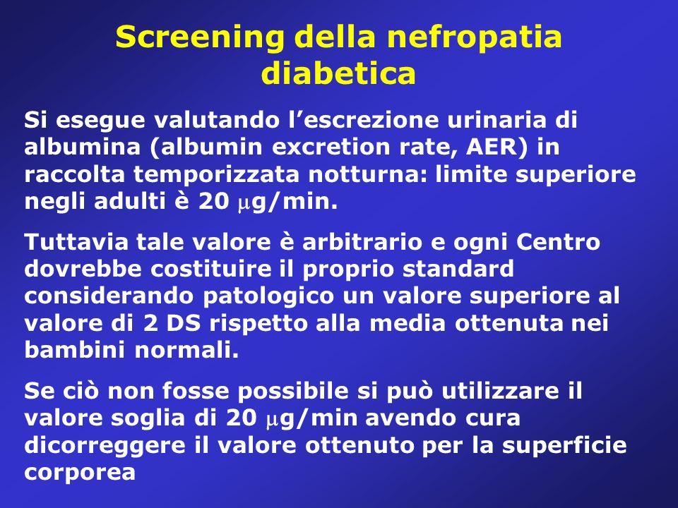 Screening della nefropatia diabetica Si esegue valutando lescrezione urinaria di albumina (albumin excretion rate, AER) in raccolta temporizzata notturna: limite superiore negli adulti è 20 g/min.