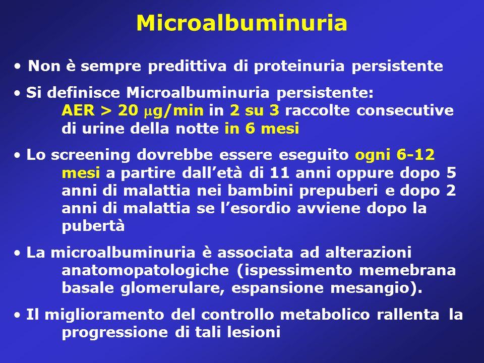 Microalbuminuria Non è sempre predittiva di proteinuria persistente Si definisce Microalbuminuria persistente: AER > 20 g/min in 2 su 3 raccolte consecutive di urine della notte in 6 mesi Lo screening dovrebbe essere eseguito ogni 6-12 mesi a partire dalletà di 11 anni oppure dopo 5 anni di malattia nei bambini prepuberi e dopo 2 anni di malattia se lesordio avviene dopo la pubertà La microalbuminuria è associata ad alterazioni anatomopatologiche (ispessimento memebrana basale glomerulare, espansione mesangio).