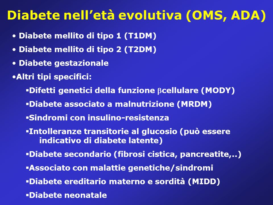 Diabete nelletà evolutiva (OMS, ADA) Diabete mellito di tipo 1 (T1DM) Diabete mellito di tipo 2 (T2DM) Diabete gestazionale Altri tipi specifici: Difetti genetici della funzione cellulare (MODY) Diabete associato a malnutrizione (MRDM) Sindromi con insulino-resistenza Intolleranze transitorie al glucosio (può essere indicativo di diabete latente) Diabete secondario (fibrosi cistica, pancreatite,..) Associato con malattie genetiche/sindromi Diabete ereditario materno e sordità (MIDD) Diabete neonatale