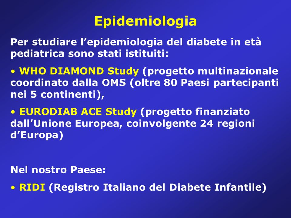 Epidemiologia Per studiare lepidemiologia del diabete in età pediatrica sono stati istituiti: WHO DIAMOND Study (progetto multinazionale coordinato dalla OMS (oltre 80 Paesi partecipanti nei 5 continenti), EURODIAB ACE Study (progetto finanziato dallUnione Europea, coinvolgente 24 regioni dEuropa) Nel nostro Paese: RIDI (Registro Italiano del Diabete Infantile)