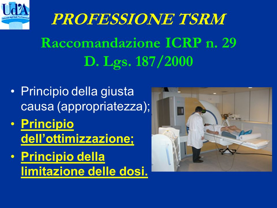 PROFESSIONE TSRM Principio della giusta causa (appropriatezza); Principio dellottimizzazione; Principio della limitazione delle dosi. Raccomandazione
