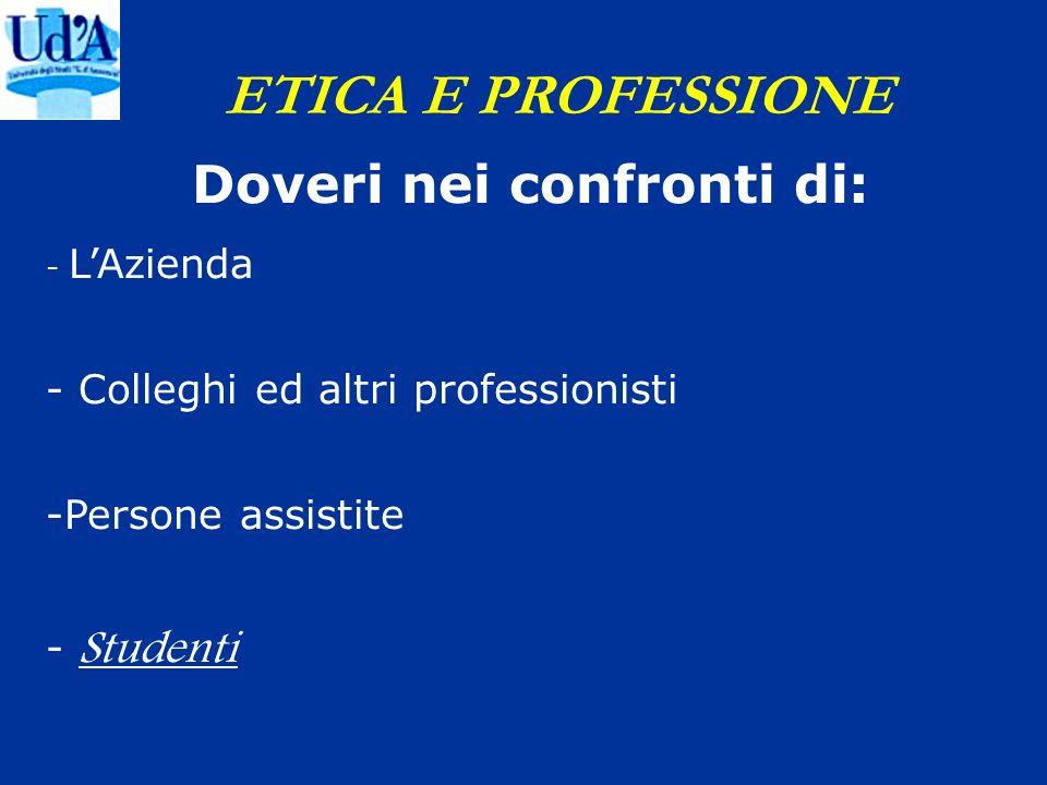 ETICA E PROFESSIONE Doveri nei confronti di: - LAzienda - Colleghi ed altri professionisti -Persone assistite - Studenti