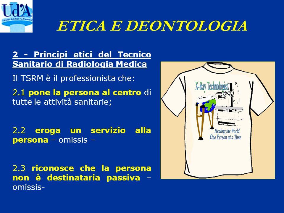 ETICA E DEONTOLOGIA 2 - Principi etici del Tecnico Sanitario di Radiologia Medica Il TSRM è il professionista che: 2.1 pone la persona al centro di tu