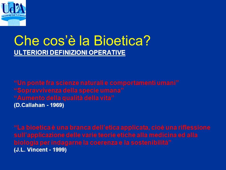 Che cosè la Bioetica? ULTERIORI DEFINIZIONI OPERATIVE Un ponte fra scienze naturali e comportamenti umani Sopravvivenza della specie umana Aumento del