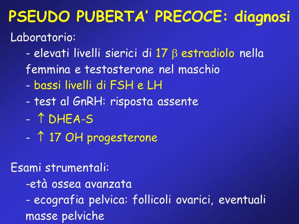 PSEUDO PUBERTA PRECOCE: diagnosi Laboratorio: - elevati livelli sierici di 17 estradiolo nella femmina e testosterone nel maschio - bassi livelli di F