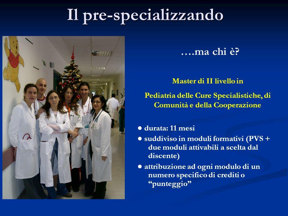 Il pre-specializzando ….ma chi è? Master di II livello in Pediatria delle Cure Specialistiche, di Comunità e della Cooperazione durata: 11 mesi suddiv