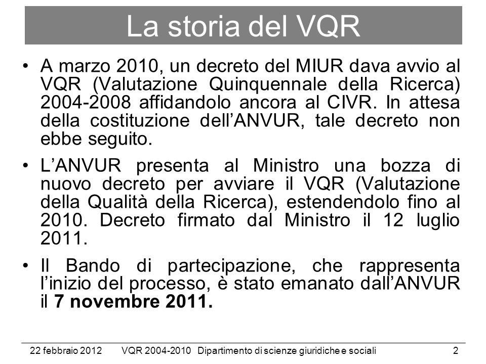 22 febbraio 2012VQR 2004-2010 Dipartimento di scienze giuridiche e sociali2 La storia del VQR A marzo 2010, un decreto del MIUR dava avvio al VQR (Valutazione Quinquennale della Ricerca) 2004-2008 affidandolo ancora al CIVR.
