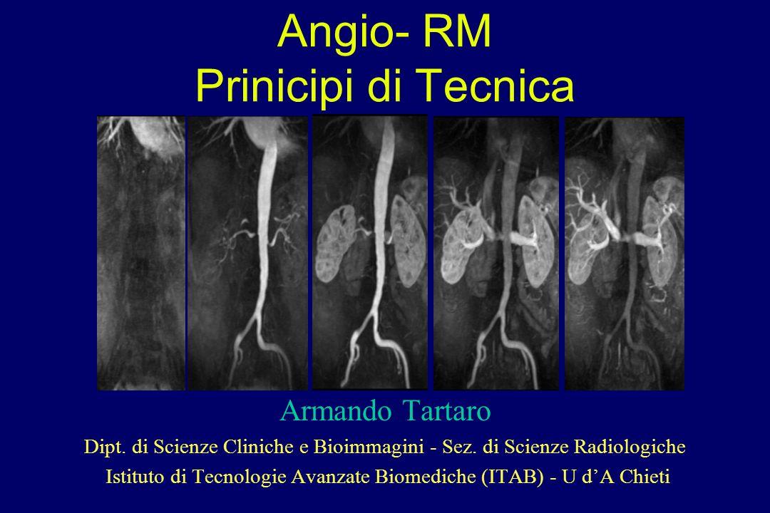 Angio- RM Prinicipi di Tecnica Armando Tartaro Dipt. di Scienze Cliniche e Bioimmagini - Sez. di Scienze Radiologiche Istituto di Tecnologie Avanzate