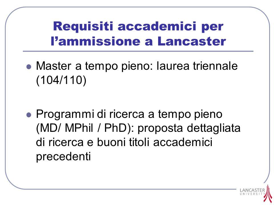 Requisiti accademici per lammissione a Lancaster Master a tempo pieno: laurea triennale (104/110) Programmi di ricerca a tempo pieno (MD/ MPhil / PhD)