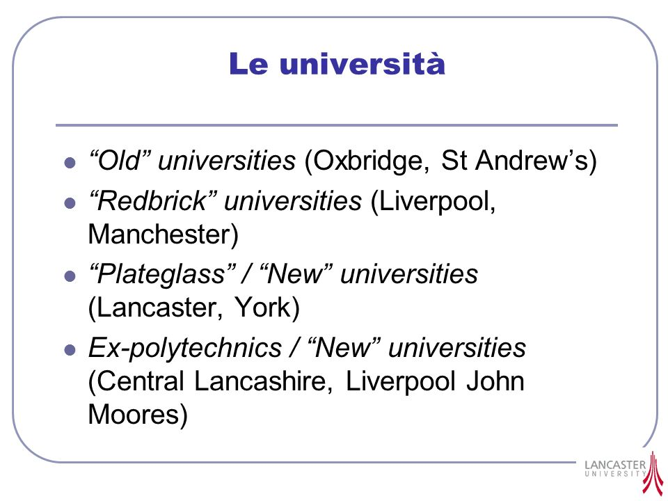 Le università Old universities (Oxbridge, St Andrews) Redbrick universities (Liverpool, Manchester) Plateglass / New universities (Lancaster, York) Ex-polytechnics / New universities (Central Lancashire, Liverpool John Moores)