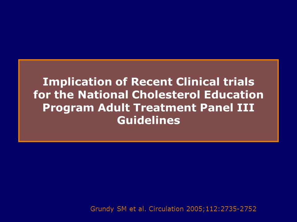 46 Implication of Recent Clinical trials for the National Cholesterol Education Program Adult Treatment Panel III Guidelines Grundy SM et al.