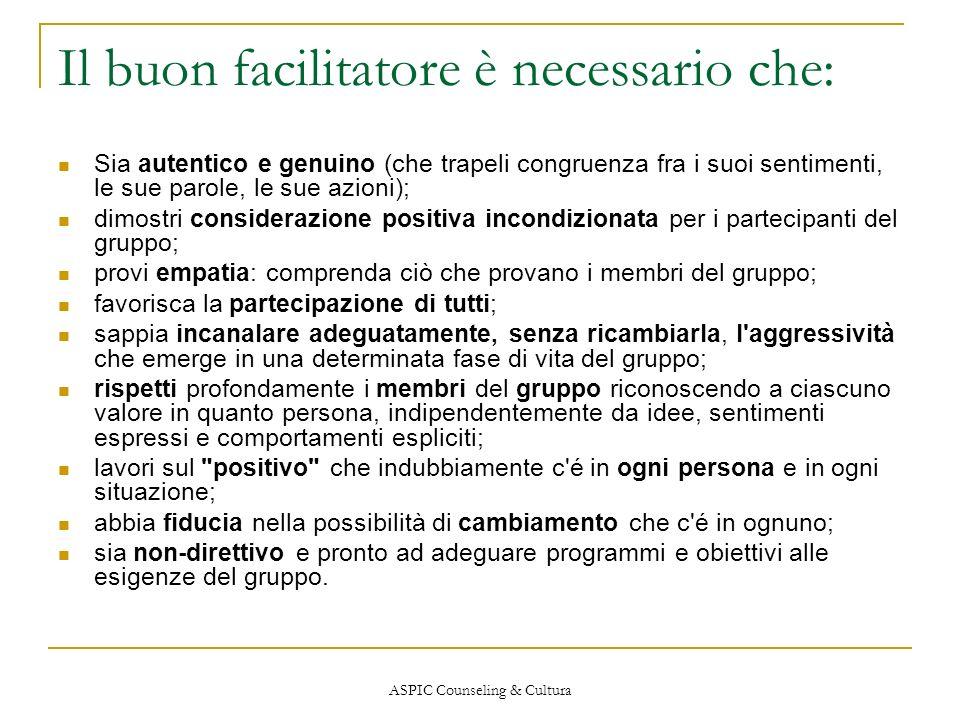 ASPIC Counseling & Cultura Il buon facilitatore è necessario che: Sia autentico e genuino (che trapeli congruenza fra i suoi sentimenti, le sue parole