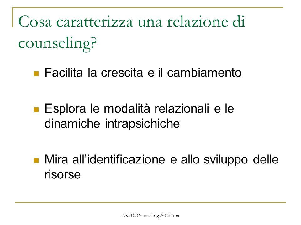 ASPIC Counseling & Cultura Cosa caratterizza una relazione di counseling? Facilita la crescita e il cambiamento Esplora le modalità relazionali e le d