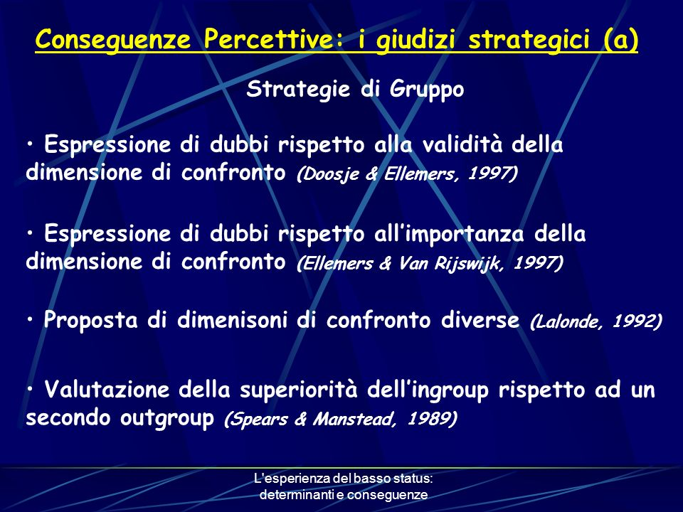 L esperienza del basso status: determinanti e conseguenze Conseguenze Percettive: i giudizi strategici (a) Strategie di Gruppo Espressione di dubbi rispetto alla validità della dimensione di confronto (Doosje & Ellemers, 1997) Espressione di dubbi rispetto allimportanza della dimensione di confronto (Ellemers & Van Rijswijk, 1997) Proposta di dimenisoni di confronto diverse (Lalonde, 1992) Valutazione della superiorità dellingroup rispetto ad un secondo outgroup (Spears & Manstead, 1989)