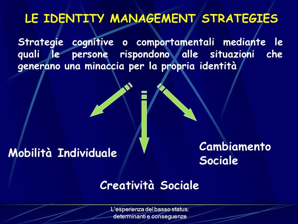 L esperienza del basso status: determinanti e conseguenze LE IDENTITY MANAGEMENT STRATEGIES Strategie cognitive o comportamentali mediante le quali le persone rispondono alle situazioni che generano una minaccia per la propria identità Mobilità Individuale Cambiamento Sociale Creatività Sociale