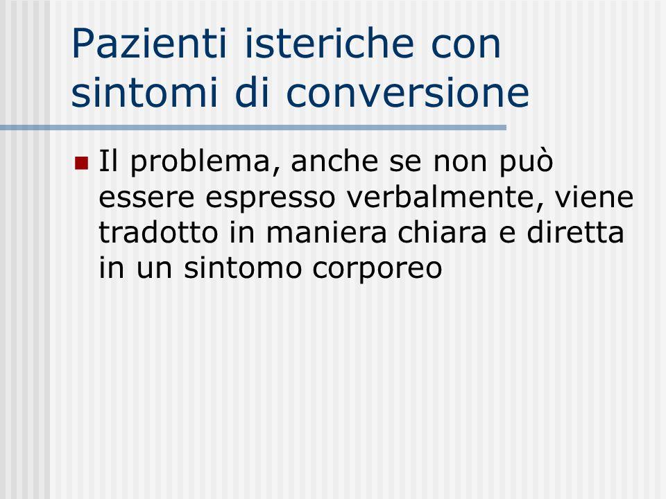 Pazienti isteriche con sintomi di conversione Il problema, anche se non può essere espresso verbalmente, viene tradotto in maniera chiara e diretta in