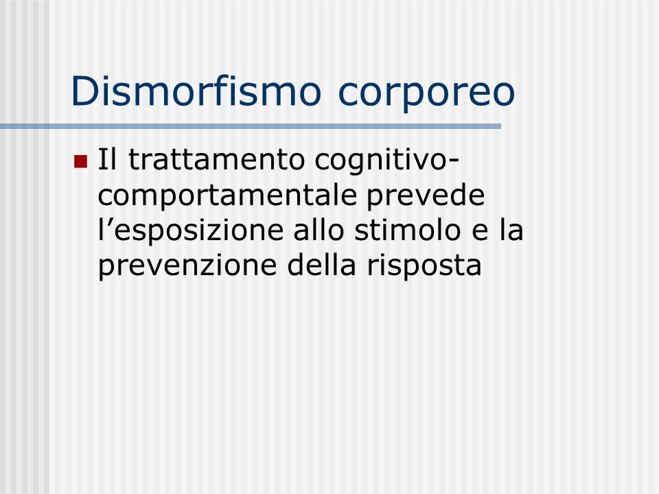 Dismorfismo corporeo Il trattamento cognitivo- comportamentale prevede lesposizione allo stimolo e la prevenzione della risposta