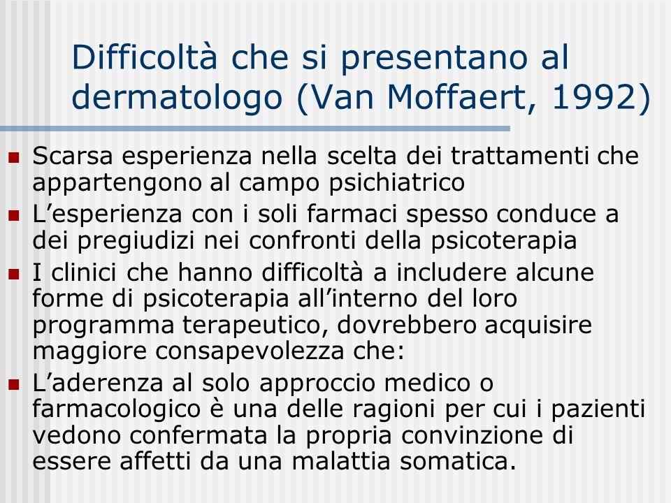 Difficoltà che si presentano al dermatologo (Van Moffaert, 1992) Scarsa esperienza nella scelta dei trattamenti che appartengono al campo psichiatrico