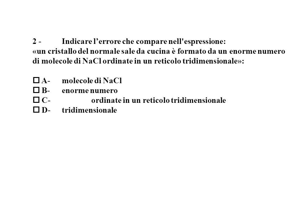 2 - Indicare lerrore che compare nell espressione: «un cristallo del normale sale da cucina è formato da un enorme numero di molecole di NaCl ordinate in un reticolo tridimensionale»: A- molecole di NaCl B- enorme numero C- ordinate in un reticolo tridimensionale D- tridimensionale