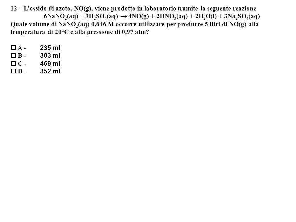 12 – Lossido di azoto, NO(g), viene prodotto in laboratorio tramite la seguente reazione 6NaNO 2 (aq) + 3H 2 SO 4 (aq) 4NO(g) + 2HNO 3 (aq) + 2H 2 O(l) + 3Na 2 SO 4 (aq) Quale volume di NaNO 2 (aq) 0,646 M occorre utilizzare per produrre 5 litri di NO(g) alla temperatura di 20°C e alla pressione di 0,97 atm.